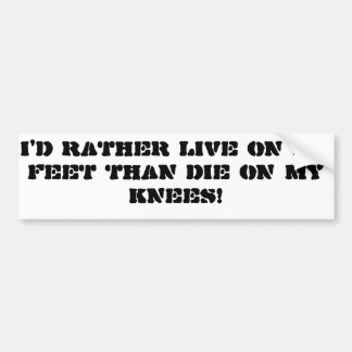 """I'd rather live on my feet than die on my knees"" Bumper Sticker"