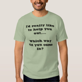I'd really like to help you out....Which way di... T-Shirt