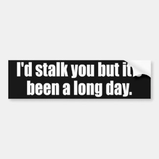 I'd stalk you but it's been a long day bumper sticker
