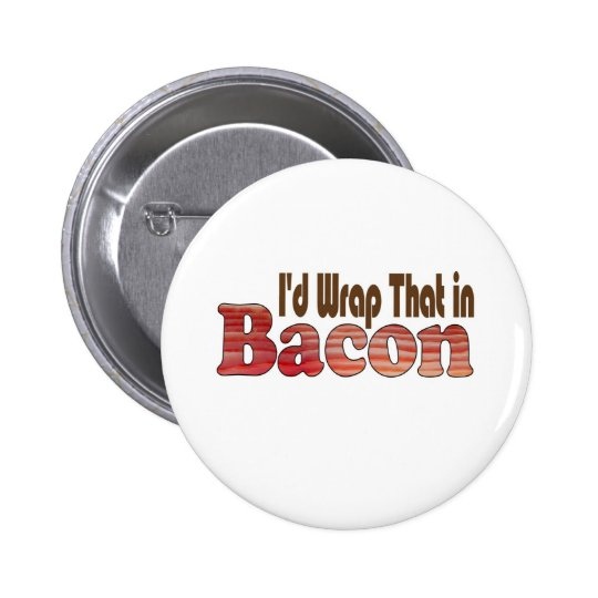 I'd Wrap That in Bacon Button