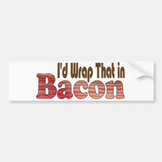 I'd Wrap That in Bacon Car Bumper Sticker