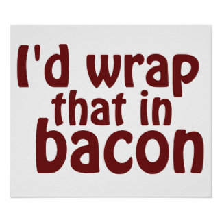 I'd Wrap That In Bacon Poster