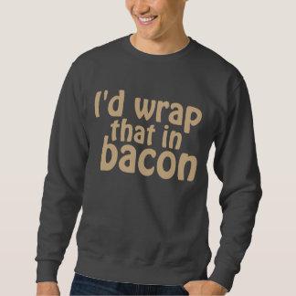 I'd Wrap That In Bacon Sweatshirt