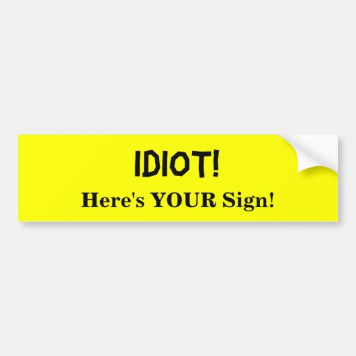 idiot_heres_your_sign_car_bumper_sticker