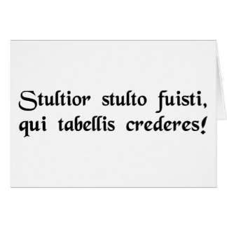 Idiot of idiots, to trust what is written! card