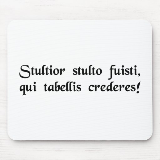 Idiot of idiots, to trust what is written! mousepads