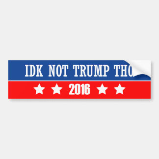 IDK Not Trump Tho Bumper Sticker
