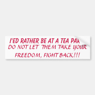 I'ED RATHER BE AT A TEA PARTY, DO NOT LET  THEM... BUMPER STICKER