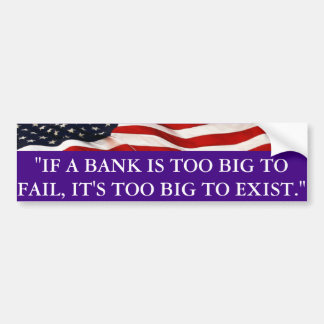 If a bank is too big to fail, it's to big to exist bumper sticker