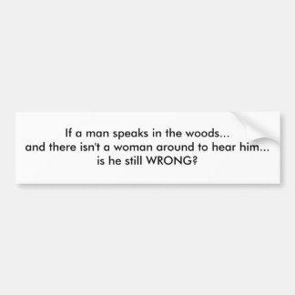 If a man speaks in the woods... bumper sticker