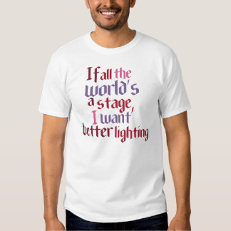 If All The World's A Stage I Want Better Lighting T-Shirt