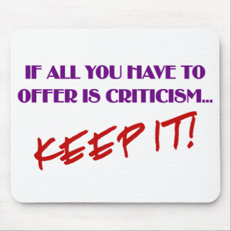 If all you have to offer is criticism then keep it mouse pad