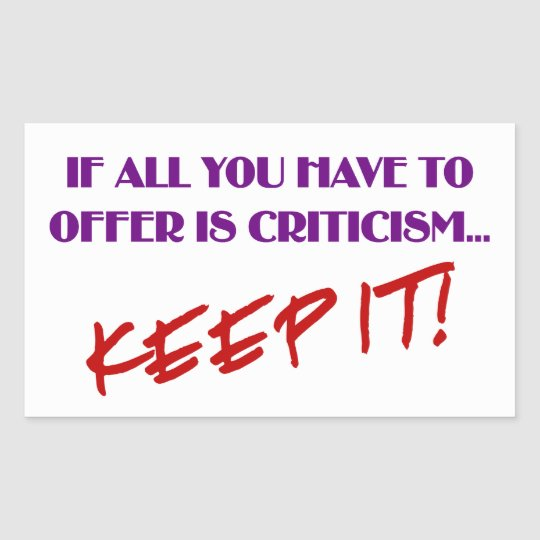 If all you have to offer is criticism then keep it rectangular sticker