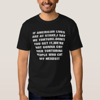 IF AMERICAN LIVES ARE AT STAKE,I SAY WE TORTURE... T SHIRT