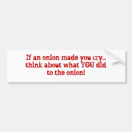 If an onion made you cry...think about what YOU... Bumper Sticker