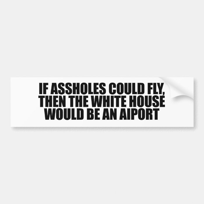 If assholes could fly, then the white house would  bumper sticker