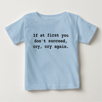 If at first you don't succeed, cry, cry again. baby T-Shirt