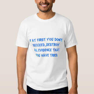 If at first you don't succeed...Destroy all evi... Tee Shirt