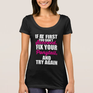 If at First you don't Succeed, Fix your Ponytail T-Shirt