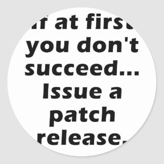 If at First you dont Succeed Issue a Patch Release Classic Round Sticker
