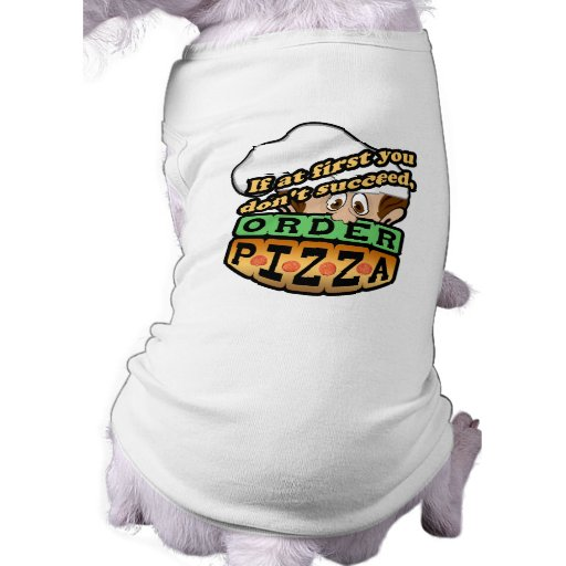 If at first you dont succeed order pizza. pet tee