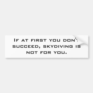 If at first you don't succeed, skydiving is not... car bumper sticker
