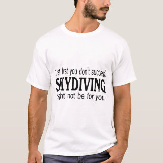 If At First you Dont Succeed Skydiving Might Not.. T-Shirt