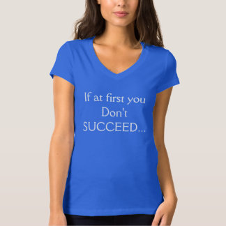 If at first you don't SUCCEED T shirt