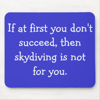 If at first you don't succeed, then skydiving is n mouse pad