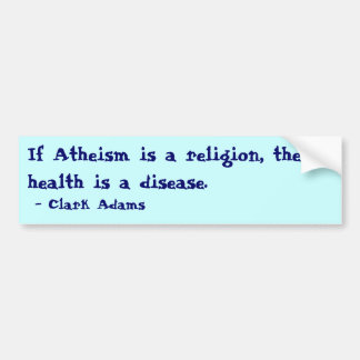 If Atheism is a religion... Bumper Sticker