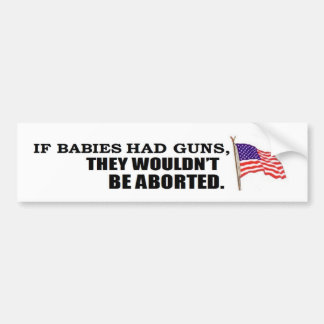 If babies had guns...they wouldn't be aborted bumper sticker