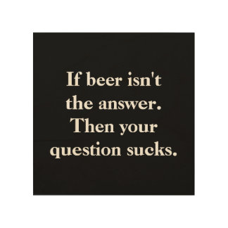 If beer isn't the answer then your question sucks. wood wall art