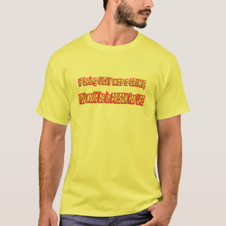 If Being ugly was a crime. T-Shirt