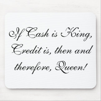 If Cash is King, Credit is, then and therefore,... Mouse Pad