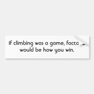 If climbing was a game, factor 2 would be how y... bumper sticker