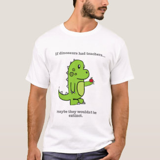 If Dinosaurs Had Teachers T-Shirt