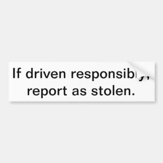 If driven responsibly report as stolen bumper stickers