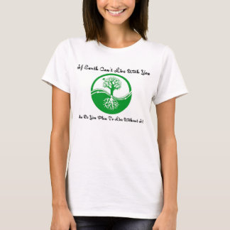 If earth can't live with you T-Shirt