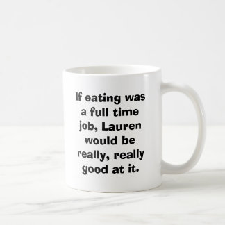 If eating was a full time job, Lauren would be ... Classic White Coffee Mug