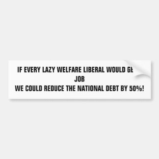 IF EVERY LAZY WELFARE LIBERAL WOULD GET A JOB W... CAR BUMPER STICKER