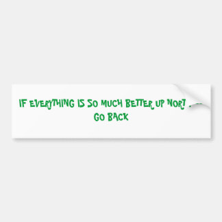 IF EVERYTHING IS SO MUCH BETTER UP NORTH---GO BACK BUMPER STICKER