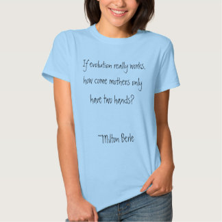 If evolution really works, how come mothers onl... tee shirt