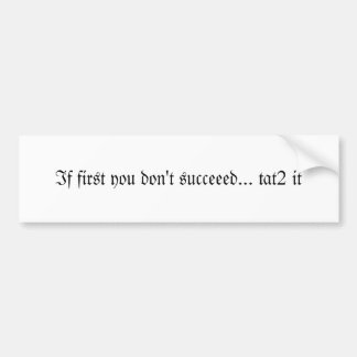 If first you don't succeeed... tat2 it bumper sticker