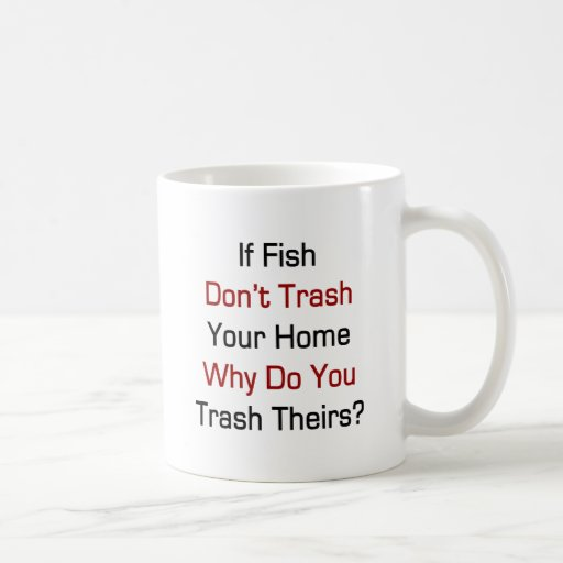 If Fish Don't Trash Your Home Why Do You Trash The Classic White Coffee Mug