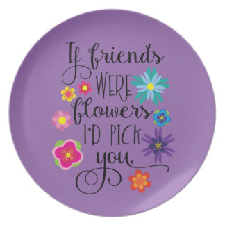 If friends were flowers I'd pick you Dinner Plate