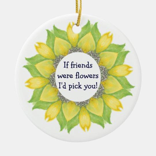 If friends were flowers I'd pick you! Friend BFF Ceramic Ornament