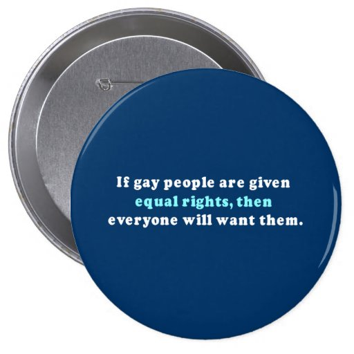 If gay people get equal rights then everyone will  4 inch round button