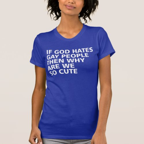 If God Hates Gay People Then Why Are We So Cute T-Shirt