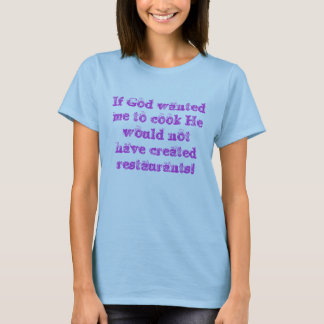 If God wanted me to cook He would not have crea... T-Shirt