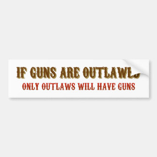 If guns are outlawed only outlaws will have guns bumper sticker